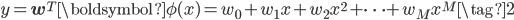 y = \mathbf{w}^{T} \boldsymbol{\phi}(x) = w_{0}+w_{1}x+w_{2}x^{2}+\cdots+w_{M}x^{M} \tag{2}