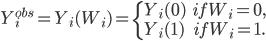 \begin{eqnarray} Y _i ^{obs} = Y_i (W_ i) =    \left\{     \begin{array}{l}      Y_i(0) & if  W_i =0, \\      Y_i(1) & if  W_i =1.     \end{array}   \right. \end{eqnarray}