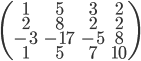 \begin{pmatrix}       1 & 5 & 3 & 2 \\       2 & 8 & 2 & 2 \\      -3 & -17 & -5 & 8\\      1 & 5 & 7 & 10 \end{pmatrix}