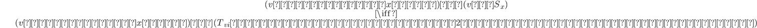 \begin{align} &(vは塗りかたxで白)∧(v∈S_x)\\ & \iff  \\ &(vは塗りかたxで白)∧(T_{vi}たちのうち少なくとも2つが黒く塗られた頂点を含む) \end{align}