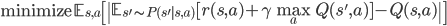 \begin{align} \mathrm{minimize} \, \mathbb{E}_{s, a} \left[ \ \mathbb{E}_{s' \sim P(s' s, a)} [ r(s, a) + \gamma \max_{a} Q(s', a) ] - Q(s, a) \  \right] \end{align}