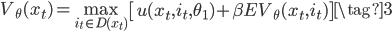 \begin{align} V_{\theta}(x_t )=\max_{i_t \in D(x_t)}{\left [u(x_t,i_t,\theta_1 )+ \beta EV_{\theta}(x_t,i_t) \right]}  \tag{3} \end{align}