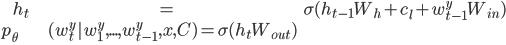 \begin{align} h_t &= \sigma (h_{t-1} W_h + c_l + w_{t-1}^{y} W_{in}) \\ p_\theta &(w_{t}^{y} | w_{1}^{y}, ..., w_{t-1}^{y}, x, C) = \sigma(h_t W_{out}) \\ \end{align}