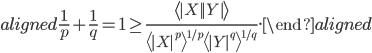 \begin{aligned}     \frac{1}{p} + \frac{1}{q} = 1    \geq \frac{\left\langle |X||Y|\right\rangle}{\left\langle |X|^p\right\rangle^{1/p}\left\langle |Y|^q\right\rangle^{1/q}}. \end{aligned}