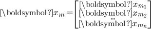 \boldsymbol{x}_m =  \begin{bmatrix} \boldsymbol{x}_{m_1}\\ \boldsymbol{x}_{m_2}\\ ...\\ \boldsymbol{x}_{m_n} \end{bmatrix}