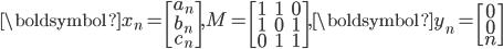\boldsymbol{x}_n=\begin{bmatrix} a_n \\ b_n \\ c_n  \end{bmatrix}, M=\begin{bmatrix} 1&1&0 \\ 1&0&1 \\ 0&1&1 \end{bmatrix}, \boldsymbol{y}_n=\begin{bmatrix} 0 \\ 0 \\ n  \end{bmatrix}