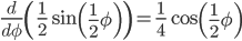 \displaystyle { \frac { d }{ d\phi  } \left( \frac { 1 }{ 2 } \sin { \left( \frac { 1 }{ 2 } \phi  \right)  }  \right) =\frac { 1 }{ 4 } \cos  \left( \frac { 1 }{ 2 } \phi  \right)  }