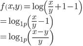\displaystyle { f\left( x,y \right) =\log { \left( \frac { x }{ y } +1-1 \right)  } \\ =\log _{ 1p }{ \left( \frac { x }{ y } -1 \right)  } \\ =\log _{ 1p }{ \left( \frac { x-y }{ y }  \right)  }  }