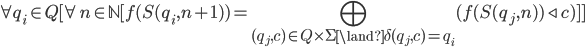 \displaystyle \forall q_i \in Q [\forall n \in \mathbb{N} [f(S(q_i, n + 1)) = \bigoplus_{(q_j, c) \in Q \times \Sigma \land \delta(q_j, c) = q_i} (f(S(q_j, n)) \triangleleft c)]]