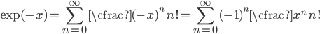 \exp(-x) = \displaystyle \sum_{n=0}^{\infty} \cfrac{(-x)^n}{n!} = \displaystyle \sum_{n=0}^{\infty} {(-1)^n \cfrac{x^n}{n!}}