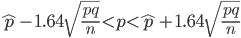\hat{p} - 1.64 \sqrt{  \frac{pq}{n}  }  \lt  p  \lt  \hat{p} +  1.64  \sqrt{  \frac{pq}{n}  }