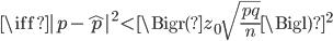 \iff     | p  - \hat{p} |^2   \lt   \Bigr( z_0 \sqrt{  \frac{pq}{n}  }  \Bigl)^2