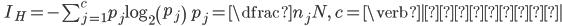 \qquad I_{H}=-\sum ^{c}_{j=1}p_{j}\log _{2}\left( p_{j}\right) \qquad p_{j}=\dfrac{n_{j}}{N},\ c=\verb|分類数|
