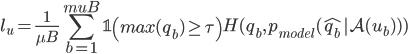 {\mathscr{l}}_u =  \displaystyle\frac{1}{\mu B}  \sum_{b=1}^{mu B}\mathbb{1} \left( max(q_b) \geq  \tau \right) {H(q_b, p_{model}( \hat{q_b}| {\mathcal{A}} ({\mathcal{u}}_b) ) )}