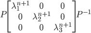 P \begin{bmatrix} \lambda_1^{n+1} & 0 & 0 \\ 0 & \lambda_2^{n+1} & 0 \\ 0 & 0 & \lambda_3^{n+1} \end{bmatrix} P^{-1}