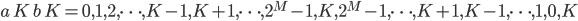 a \, K \, b \, K = 0, 1, 2, \cdots, K-1, K+1, \cdots, 2 ^ M-1, K, 2 ^ M -1, \cdots, K+1, K-1, \cdots, 1, 0, K
