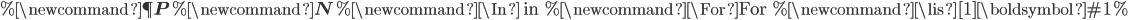 % \newcommand{\P}{ {\bf P} }% \newcommand{\N}{ {\bf N} }% \newcommand{\In}{ \mbox{ in } }% \newcommand{\For}{ \mbox{For } }% \newcommand{\lis}[1]{ \boldsymbol{ #1 } }%