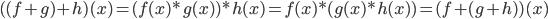 ( (f+g) + h)(x) = (f(x)*g(x))*h(x) = f(x)*(g(x)*h(x)) = ( f+ (g + h))(x)