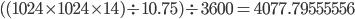 ((1024 \times 1024 \times 14) \div 10.75) \div 3600 = 4077.79555556