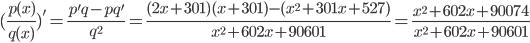 (\frac {p(x)} {q(x)})' = \frac {p'q - pq'} {q^{2}} = \frac {(2x + 301) (x +301) - (x^{2} + 301 x + 527)} {x^{2} + 602 x + 90601} = \frac {x^{2} + 602 x + 90074} {x^{2} + 602 x + 90601}