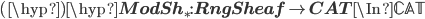 (\hyp)\hyp{\bf ModSh}_* : {\bf RngSheaf} \to {\bf CAT} \In \mathbb{CAT}