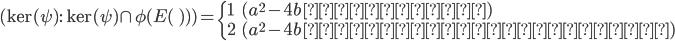 (\ker(\psi) : \ker(\psi) \cap \phi( E(\qq) ) ) = \begin{cases} 1 & (a^2 - 4b\; \text{が平方数}) \\ 2 & (a^2 - 4b\; \text{が平方数ではない})  \end{cases}