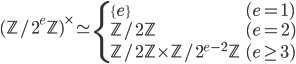 (\mathbb{Z}/2^{e}\mathbb{Z})^\times \simeq \begin{cases} \{e\} & (e = 1) \\   \mathbb{Z}/2\mathbb{Z} & (e = 2) \\   \mathbb{Z}/2\mathbb{Z} \times \mathbb{Z}/2^{e-2}\mathbb{Z} & (e \geq 3) \end{cases}
