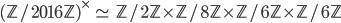(\mathbb{Z}/2016\mathbb{Z})^\times \; \simeq \;  \mathbb{Z}/2\mathbb{Z} \times \mathbb{Z}/8\mathbb{Z} \times \mathbb{Z}/6\mathbb{Z} \times \mathbb{Z}/6\mathbb{Z}