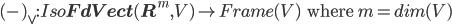 (\mbox{-})_{\vee} : Iso{\bf FdVect}({\bf R}^m, V) \to Frame(V) \:\:\mbox{ where }m = dim(V)