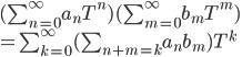 (\sum_{n=0}^{\infty}a_nT^n )(\sum_{m=0}^{\infty}b_mT^m) \\= \sum_{k=0}^{\infty}(\sum_{n+m=k}a_nb_m)T^k
