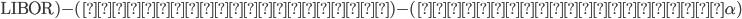 (円債利回り)+($\rm{LIBOR})-(円金利スワップ)-(ドル円ベーシス \alpha)