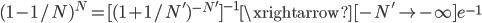 (1-1/N)^N = [ (1+1/{N'})^{-N'} ]^{-1} \xrightarrow[-N' \to - \infty ]{} e^{-1}