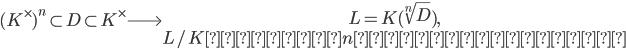 (K^\times)^n \subset D \subset K^\times \Longrightarrow \begin{array}{c} L = K(\sqrt[n]{D}), \\ L/K は指数 n アーベル拡大 \end{array}