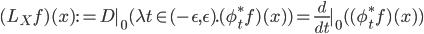 (L_X f)(x) := D|_0 (\lambda t\in (-\epsilon, \epsilon). (\phi_t^* f)(x)) = \frac{d}{dt}|_0 ( (\phi_t^* f)(x) )