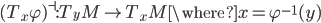 (T_x \varphi)^{\dashv} : T_y M \to T_x M \where x = \varphi^{-1}(y)