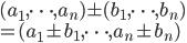 (a_1, \cdots, a_n) \pm (b_1, \cdots, b_n) \\= (a_1 \pm b_1, \cdots, a_n \pm b_n)