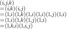 (i,  j, k)\\ = (i, k)(i, j)\\ = (1, i)(1, k)(1, i)(1, i)(1, j)(1, i)\\ = (1, i)(1, k)(1, j)(1, i)\\ = (1, k, i)(1,  i,  j)