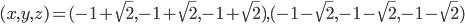 (x,y,z)=(-1+\sqrt{2},-1+\sqrt{2},-1+\sqrt{2}), (-1-\sqrt{2},-1-\sqrt{2},-1-\sqrt{2})