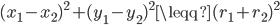 (x_1 - x_2)^{2} + (y_1 - y_2)^{2}  \leqq (r_1 + r_2)^{2}
