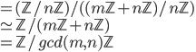 = (\mathbb{Z}/ n\mathbb{Z})/  ( (m\mathbb{Z}+n\mathbb{Z})/ n\mathbb{Z})\\ \simeq  \mathbb{Z}/  (m\mathbb{Z}+n\mathbb{Z}) \\ =  \mathbb{Z}/  gcd(m, n) \mathbb{Z}