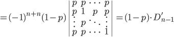 = (-1)^{n+n}(1-p) \left| \begin{array}{cccc}  p & p & \cdots & p \  p & 1 & p & p \   \vdots & p &  \ddots  &  \vdots \  p & p  & \cdots & 1 \end{array} \right| = (1-p) \cdot D'_{n-1}