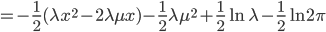 = \displaystyle -\frac{1}{2} (\lambda x^{2}-2\lambda\mu x) -\frac{1}{2}\lambda\mu^{2} +\frac{1}{2} \ln \lambda -\frac{1}{2} \ln 2\pi