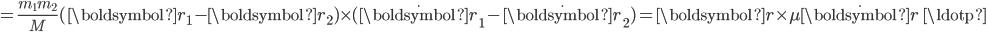 = \displaystyle\frac{m_1m_2}{M}(\boldsymbol{r}_1-\boldsymbol{r}_2)\times(\dot{\boldsymbol{r}}_1-\dot{\boldsymbol{r}}_2) = \boldsymbol{r}\times\mu\dot{\boldsymbol{r}}\,\,\ldotp