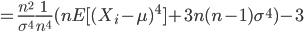 = \frac{n^{2}}{\sigma^{4}} \frac{1}{n^{4}} (n E[(  X_{i}-\mu)^{4}] + 3n(n-1)\sigma^{4}) - 3