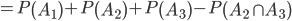 = P \left( A_1 \right) + P \left( A_2 \right) + P \left( A_3 \right) - P \left( A_2 \cap A_3 \right)
