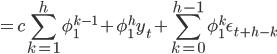 = c {\displaystyle \sum_{k=1}^{h}}\phi_1^{k-1} + \phi_1^h y_t + {\displaystyle \sum_{k=0}^{h-1} \phi_1^k \epsilon_{t+h-k}}