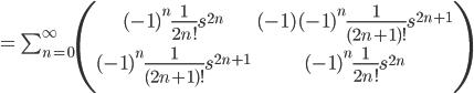 =\, \sum_{n=0}^{\infty} \begin{pmatrix}(-1)^n \frac{1}{2n!}s^{2n} & (-1)(-1)^n \frac{1}{(2n +1)!}s^{2n+1} \\ (-1)^n \frac{1}{(2n +1)!}s^{2n+1} & (-1)^n \frac{1}{2n!}s^{2n} \\ \end{pmatrix}