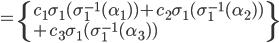 =\{c_1\sigma_1(\sigma_1^{-1}(\alpha_1) )+c_2\sigma_1(\sigma_1^{-1}(\alpha_2) ) \\+ c_3\sigma_1(\sigma_1^{-1}(\alpha_3) )\}