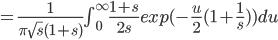 =\frac{1}{\pi\sqrt{s}(1+s)}\int_{0}^{\infty}\frac{1+s}{2s}exp(-\frac{u}{2}(1+\frac{1}{s}))du