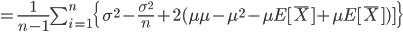 =\frac{1}{n-1}\sum_{i=1}^{n}\{\sigma^2-\frac{\sigma^2}{n}+2(\mu\mu-\mu^2-\mu E[\bar{X}]+\mu E[\bar{X}])]\}